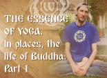 The Essence of Yoga. In places, the life of Buddha. Part 1